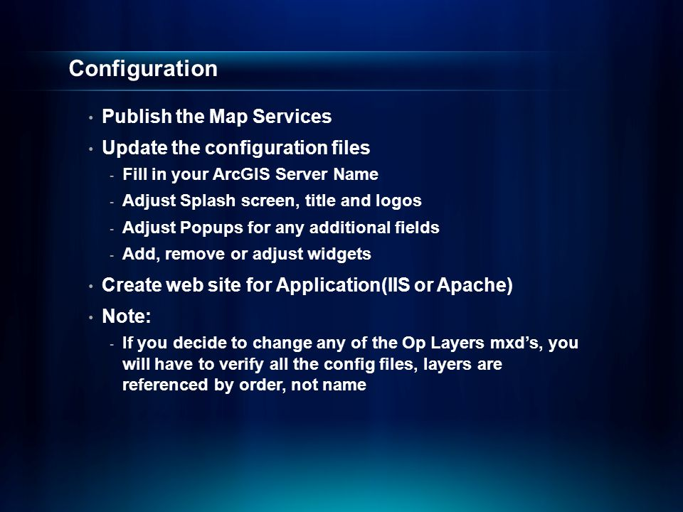 Configuration Publish the Map Services Update the configuration files - Fill in your ArcGIS Server Name - Adjust Splash screen, title and logos - Adjust Popups for any additional fields - Add, remove or adjust widgets Create web site for Application(IIS or Apache) Note: - If you decide to change any of the Op Layers mxd's, you will have to verify all the config files, layers are referenced by order, not name