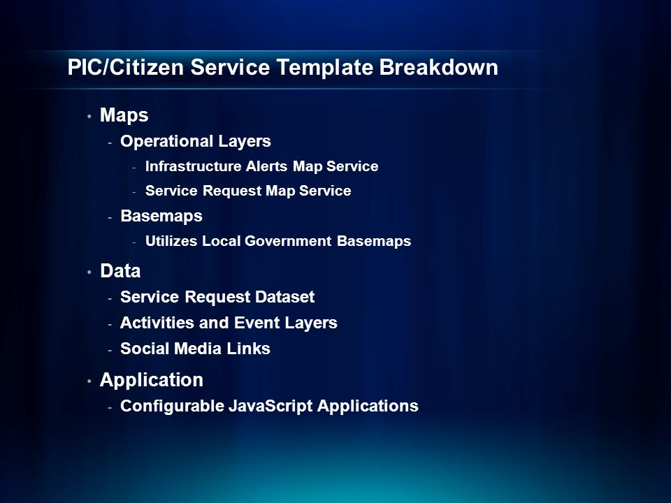 PIC/Citizen Service Template Breakdown Maps - Operational Layers - Infrastructure Alerts Map Service - Service Request Map Service - Basemaps - Utilizes Local Government Basemaps Data - Service Request Dataset - Activities and Event Layers - Social Media Links Application - Configurable JavaScript Applications