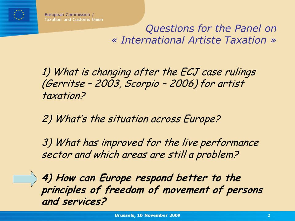 European Commission / Taxation and Customs Union Brussels, 10 November Questions for the Panel on « International Artiste Taxation » 1) What is changing after the ECJ case rulings (Gerritse – 2003, Scorpio – 2006) for artist taxation.