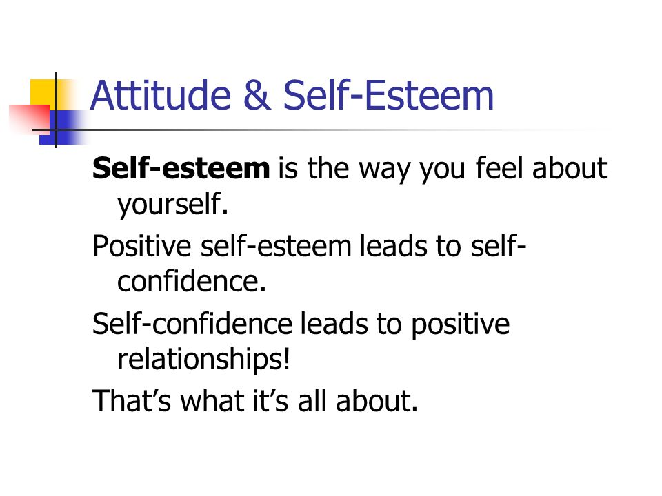 Attitude & Self-Esteem Self-esteem is the way you feel about yourself.
