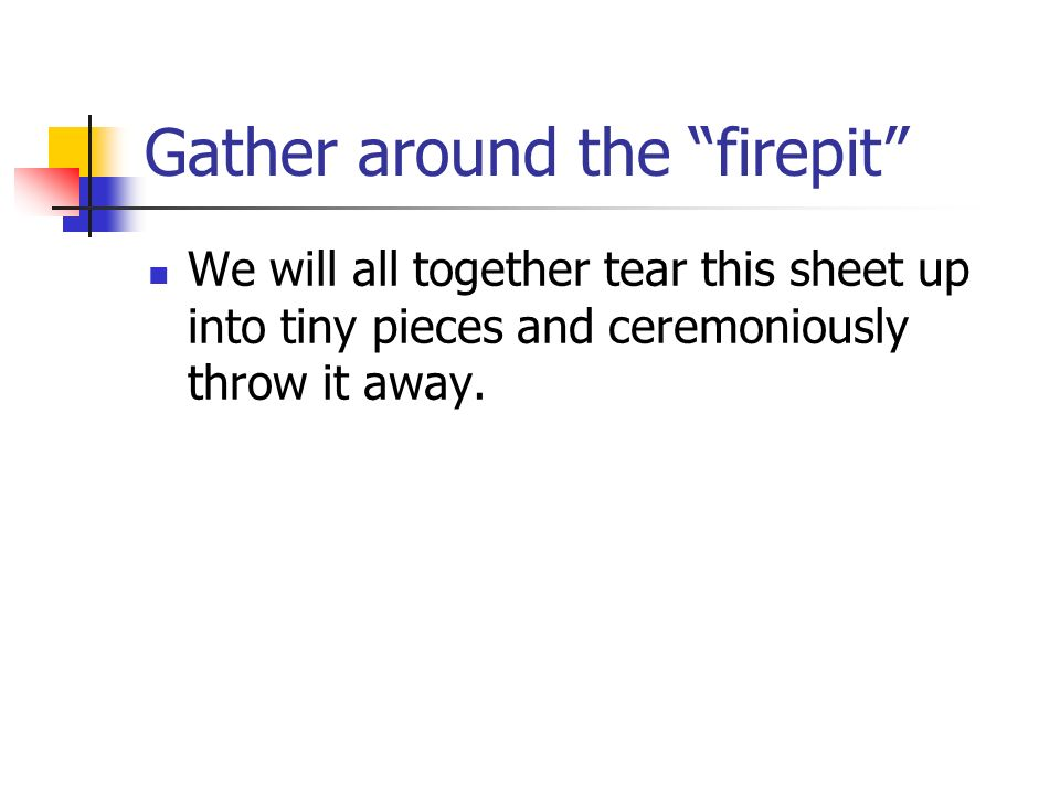 Gather around the firepit We will all together tear this sheet up into tiny pieces and ceremoniously throw it away.