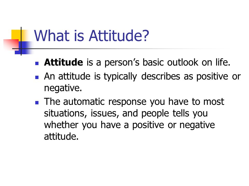 What is Attitude. Attitude is a person's basic outlook on life.