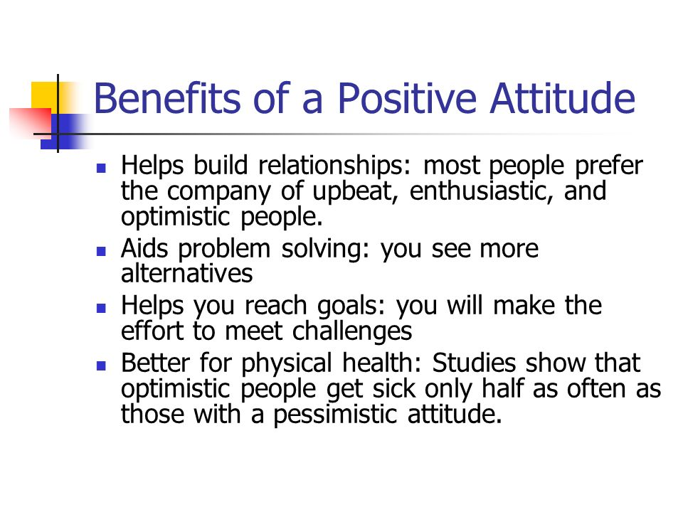 Benefits of a Positive Attitude Helps build relationships: most people prefer the company of upbeat, enthusiastic, and optimistic people.