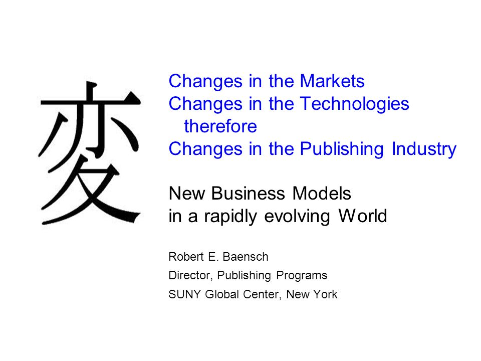 Changes in the Markets Changes in the Technologies therefore Changes in the Publishing Industry New Business Models in a rapidly evolving World Robert E.