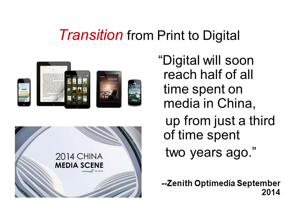 Transition from Print to Digital Digital will soon reach half of all time spent on media in China, up from just a third of time spent two years ago. --Zenith Optimedia September 2014