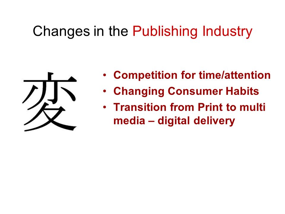 Changes in the Publishing Industry Competition for time/attention Changing Consumer Habits Transition from Print to multi media – digital delivery
