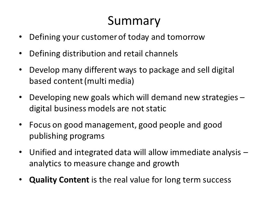 Summary Defining your customer of today and tomorrow Defining distribution and retail channels Develop many different ways to package and sell digital based content (multi media) Developing new goals which will demand new strategies – digital business models are not static Focus on good management, good people and good publishing programs Unified and integrated data will allow immediate analysis – analytics to measure change and growth Quality Content is the real value for long term success