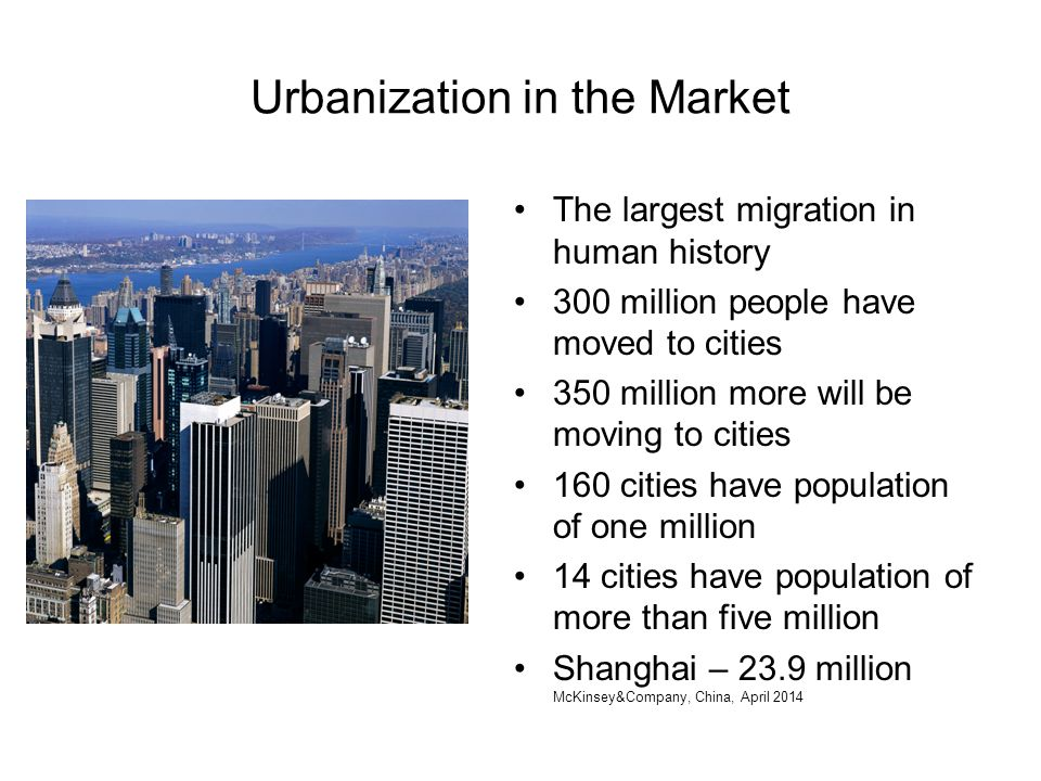 Urbanization in the Market The largest migration in human history 300 million people have moved to cities 350 million more will be moving to cities 160 cities have population of one million 14 cities have population of more than five million Shanghai – 23.9 million McKinsey&Company, China, April 2014