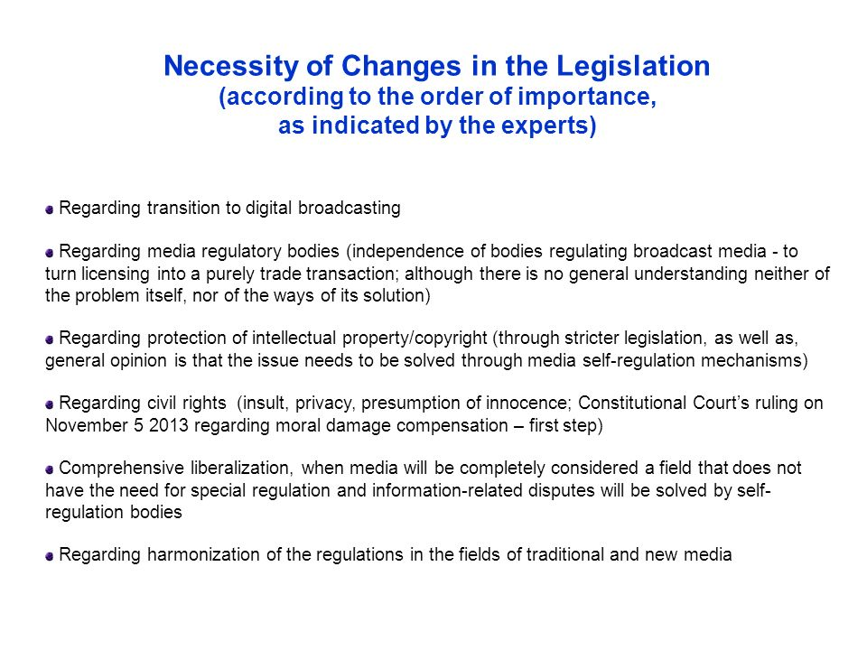 Necessity of Changes in the Legislation (according to the order of importance, as indicated by the experts) Regarding transition to digital broadcasting Regarding media regulatory bodies (independence of bodies regulating broadcast media - to turn licensing into a purely trade transaction; although there is no general understanding neither of the problem itself, nor of the ways of its solution) Regarding protection of intellectual property/copyright (through stricter legislation, as well as, general opinion is that the issue needs to be solved through media self-regulation mechanisms) Regarding civil rights (insult, privacy, presumption of innocence; Constitutional Court's ruling on November regarding moral damage compensation – first step) Comprehensive liberalization, when media will be completely considered a field that does not have the need for special regulation and information-related disputes will be solved by self- regulation bodies Regarding harmonization of the regulations in the fields of traditional and new media