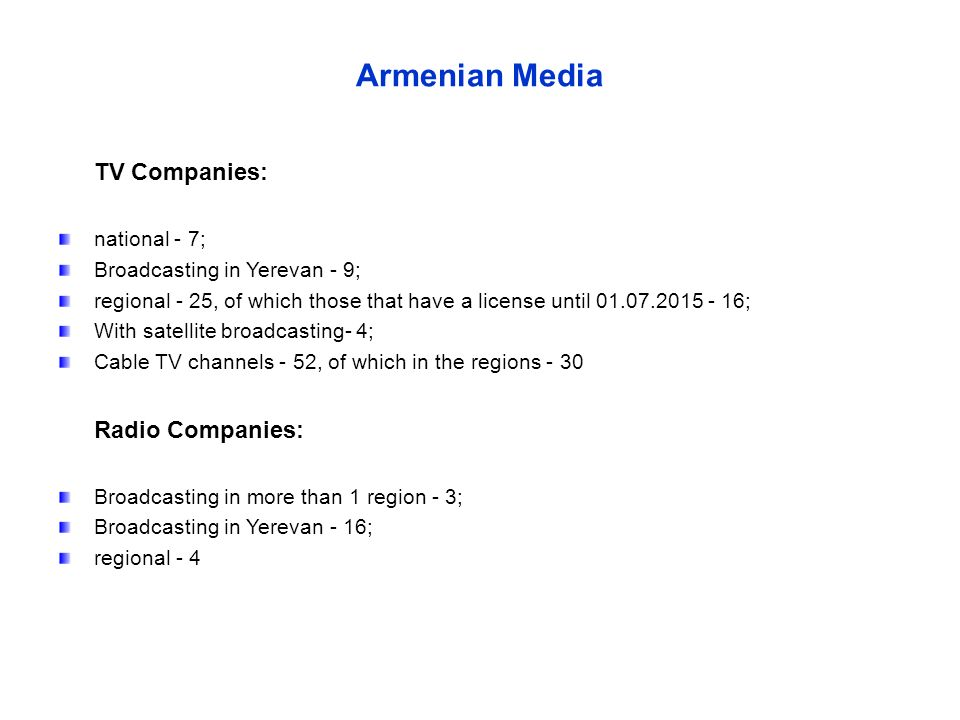 Armenian Media TV Companies: national - 7; Broadcasting in Yerevan - 9; regional - 25, of which those that have a license until 01.07.2015 - 16; With satellite broadcasting- 4; Cable TV channels - 52, of which in the regions - 30 Radio Companies: Broadcasting in more than 1 region - 3; Broadcasting in Yerevan - 16; regional - 4