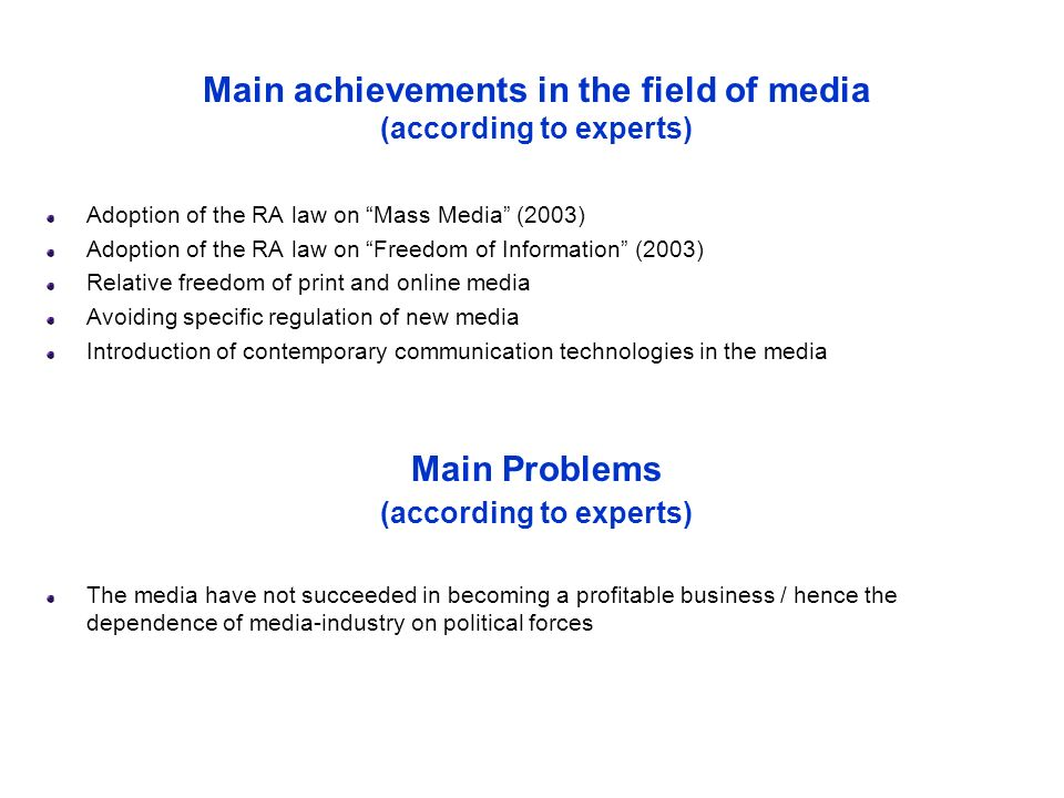 Main achievements in the field of media (according to experts) Adoption of the RA law on Mass Media (2003) Adoption of the RA law on Freedom of Information (2003) Relative freedom of print and online media Avoiding specific regulation of new media Introduction of contemporary communication technologies in the media Main Problems (according to experts) The media have not succeeded in becoming a profitable business / hence the dependence of media-industry on political forces