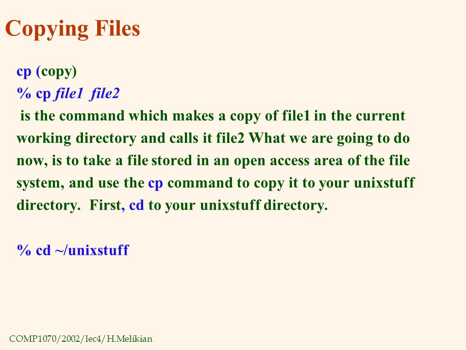 COMP1070/2002/lec4/H.Melikian Copying Files cp (copy) % cp file1 file2 is the command which makes a copy of file1 in the current working directory and calls it file2 What we are going to do now, is to take a file stored in an open access area of the file system, and use the cp command to copy it to your unixstuff directory.