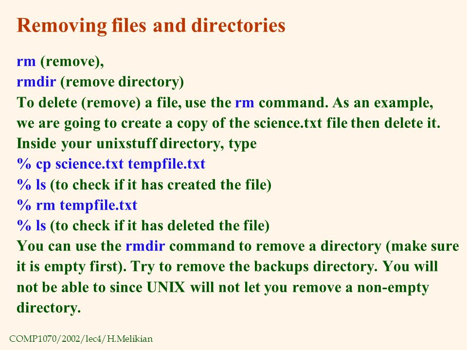 COMP1070/2002/lec4/H.Melikian Removing files and directories rm (remove), rmdir (remove directory) To delete (remove) a file, use the rm command.