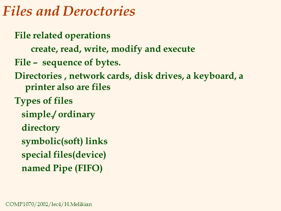 COMP1070/2002/lec4/H.Melikian Files and Deroctories File related operations create, read, write, modify and execute File – sequence of bytes.