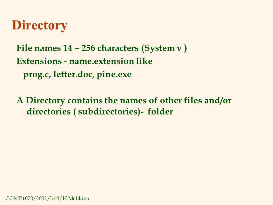 COMP1070/2002/lec4/H.Melikian Directory File names 14 – 256 characters (System v ) Extensions - name.extension like prog.c, letter.doc, pine.exe A Directory contains the names of other files and/or directories ( subdirectories)- folder