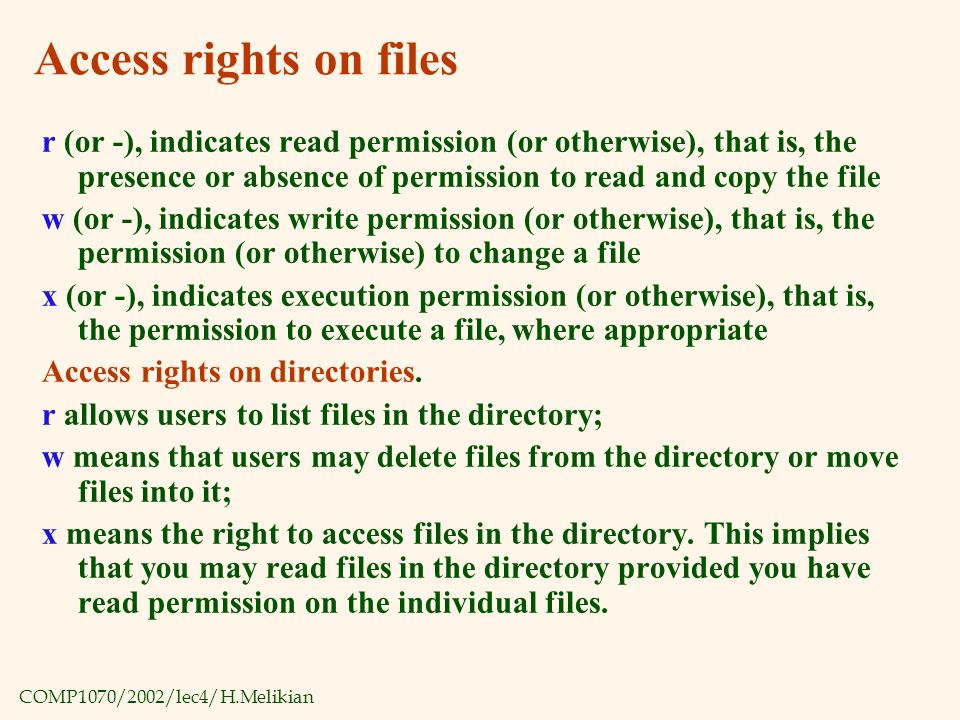 COMP1070/2002/lec4/H.Melikian Access rights on files r (or -), indicates read permission (or otherwise), that is, the presence or absence of permission to read and copy the file w (or -), indicates write permission (or otherwise), that is, the permission (or otherwise) to change a file x (or -), indicates execution permission (or otherwise), that is, the permission to execute a file, where appropriate Access rights on directories.