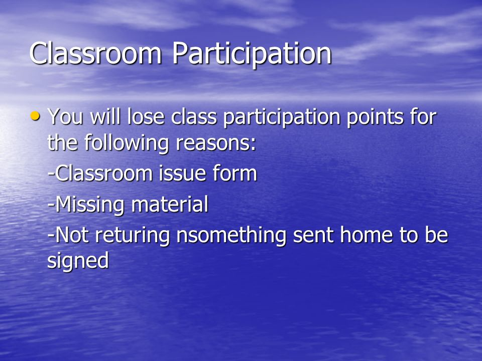 Classroom Participation You will lose class participation points for the following reasons: You will lose class participation points for the following reasons: -Classroom issue form -Missing material -Not returing nsomething sent home to be signed