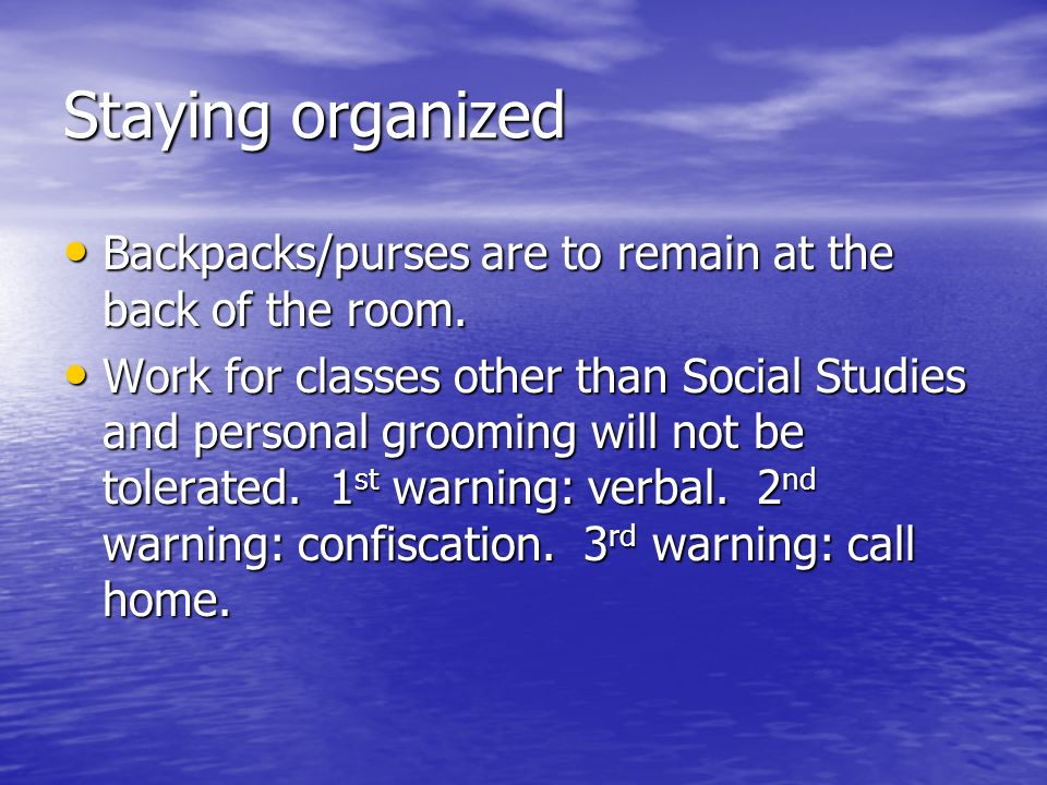 Staying organized Backpacks/purses are to remain at the back of the room.