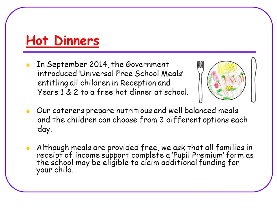Hot Dinners In September 2014, the Government introduced 'Universal Free School Meals' entitling all children in Reception and Years 1 & 2 to a free hot dinner at school.