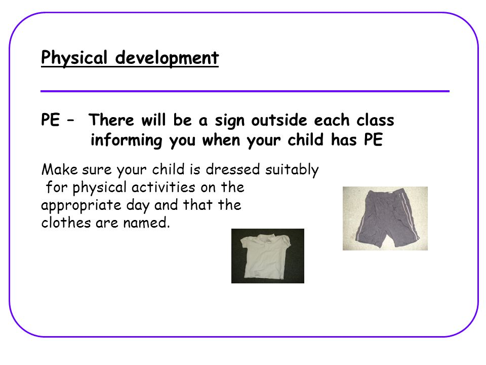 Physical development PE – There will be a sign outside each class informing you when your child has PE Make sure your child is dressed suitably for physical activities on the appropriate day and that the clothes are named.