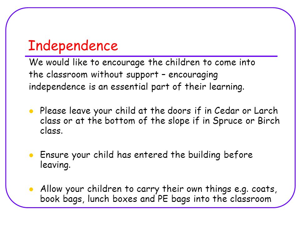 Independence We would like to encourage the children to come into the classroom without support – encouraging independence is an essential part of their learning.