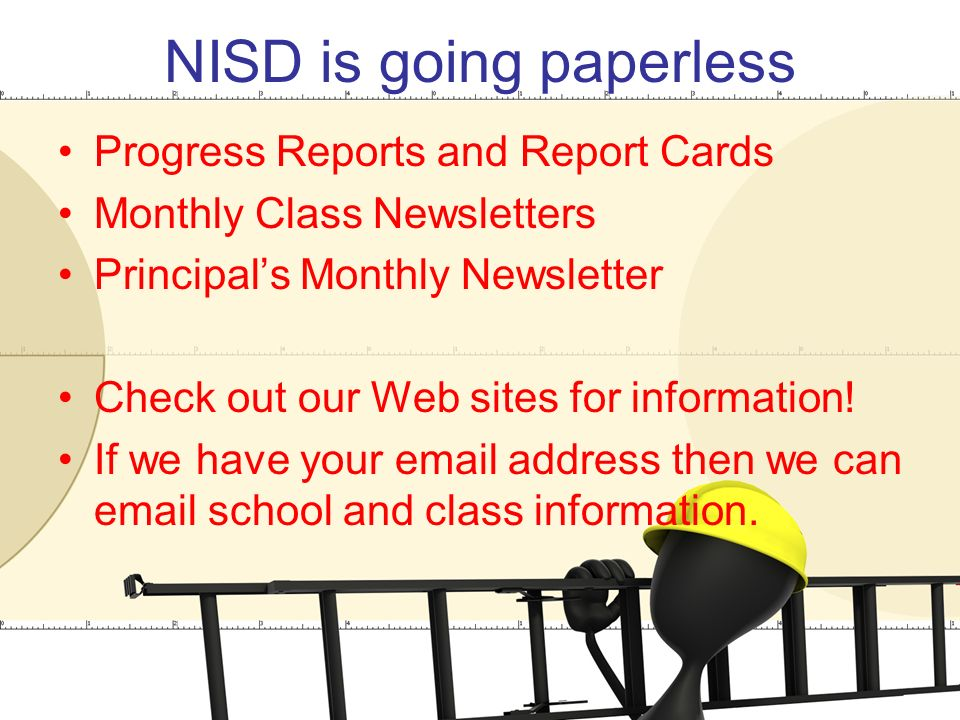 NISD is going paperless Progress Reports and Report Cards Monthly Class Newsletters Principal's Monthly Newsletter Check out our Web sites for information.