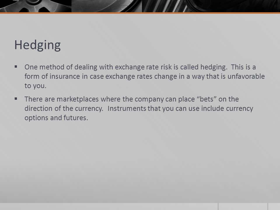 Hedging  One method of dealing with exchange rate risk is called hedging.