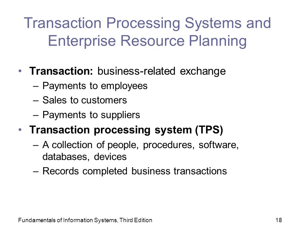Fundamentals of Information Systems, Third Edition18 Transaction Processing Systems and Enterprise Resource Planning Transaction: business-related exchange –Payments to employees –Sales to customers –Payments to suppliers Transaction processing system (TPS) –A collection of people, procedures, software, databases, devices –Records completed business transactions
