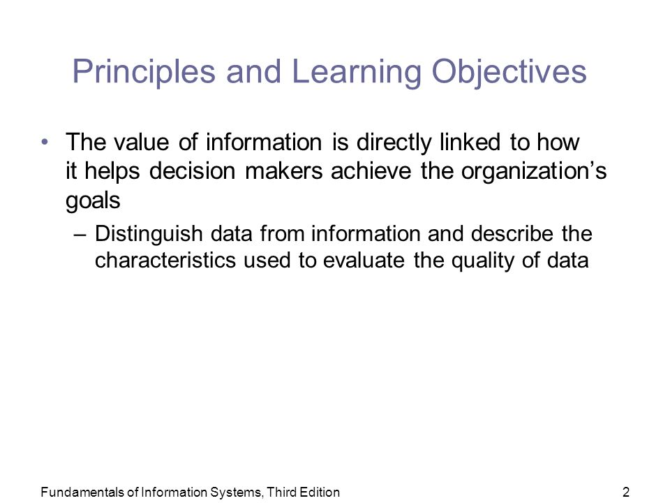 Fundamentals of Information Systems, Third Edition2 Principles and Learning Objectives The value of information is directly linked to how it helps decision makers achieve the organization's goals –Distinguish data from information and describe the characteristics used to evaluate the quality of data