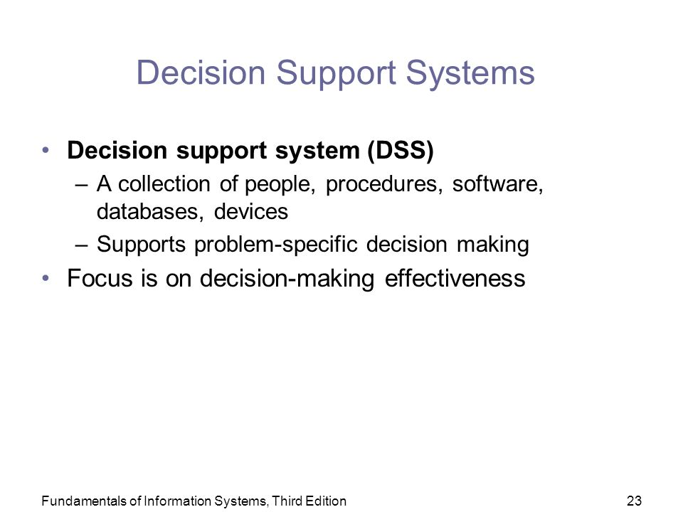 Fundamentals of Information Systems, Third Edition23 Decision Support Systems Decision support system (DSS) –A collection of people, procedures, software, databases, devices –Supports problem-specific decision making Focus is on decision-making effectiveness