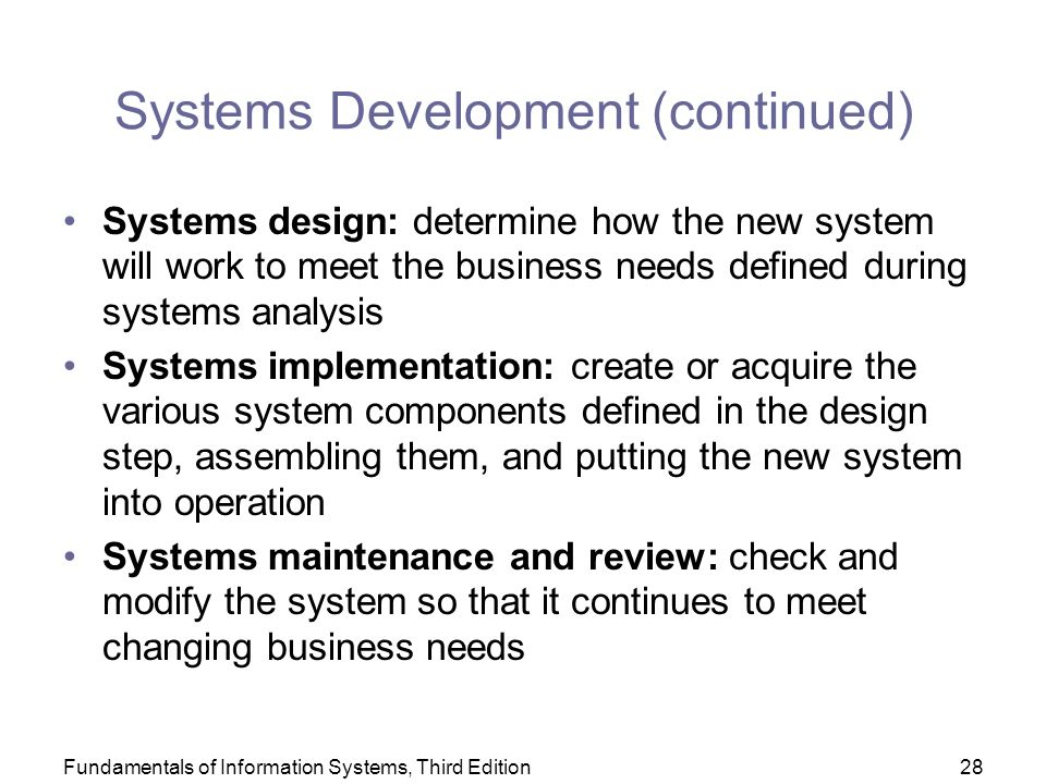 Fundamentals of Information Systems, Third Edition28 Systems Development (continued) Systems design: determine how the new system will work to meet the business needs defined during systems analysis Systems implementation: create or acquire the various system components defined in the design step, assembling them, and putting the new system into operation Systems maintenance and review: check and modify the system so that it continues to meet changing business needs