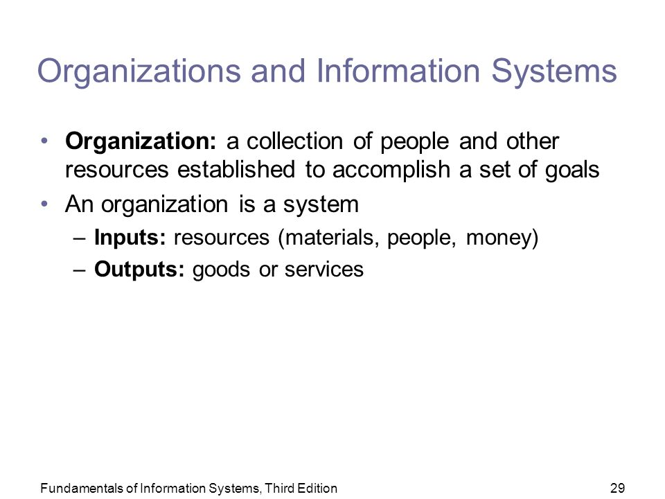 Fundamentals of Information Systems, Third Edition29 Organizations and Information Systems Organization: a collection of people and other resources established to accomplish a set of goals An organization is a system –Inputs: resources (materials, people, money) –Outputs: goods or services