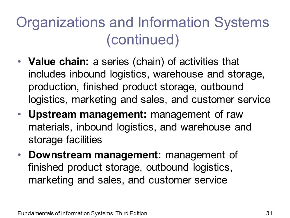 Fundamentals of Information Systems, Third Edition31 Organizations and Information Systems (continued) Value chain: a series (chain) of activities that includes inbound logistics, warehouse and storage, production, finished product storage, outbound logistics, marketing and sales, and customer service Upstream management: management of raw materials, inbound logistics, and warehouse and storage facilities Downstream management: management of finished product storage, outbound logistics, marketing and sales, and customer service