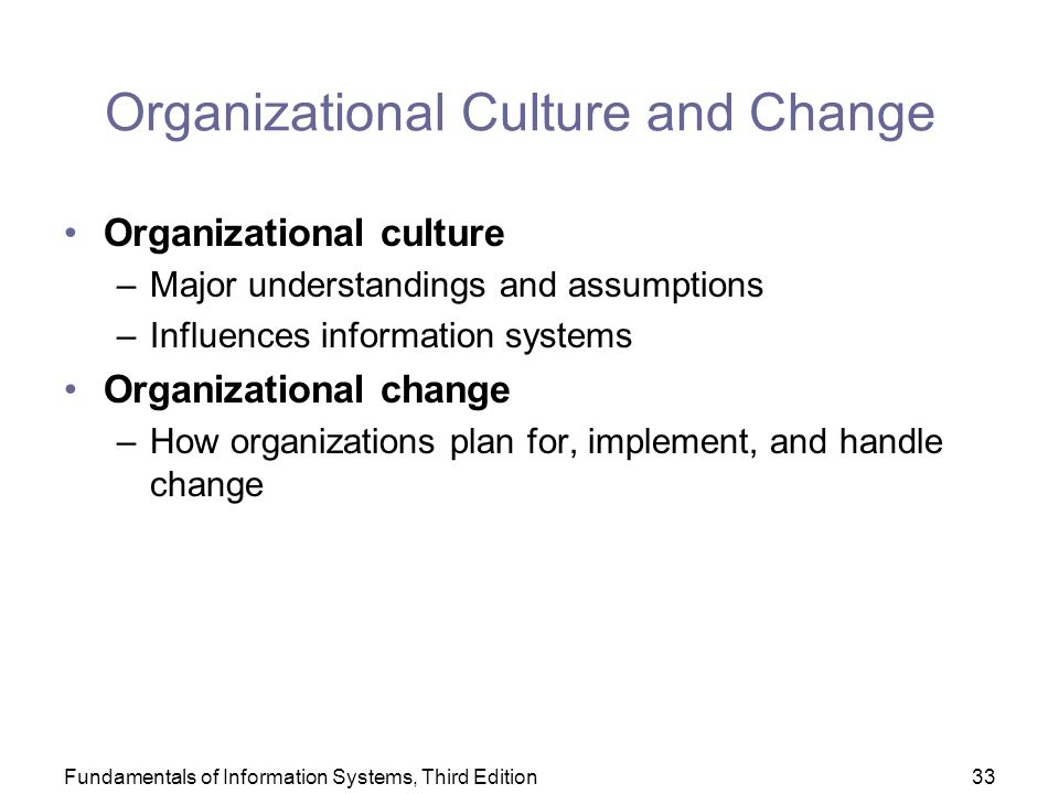 Fundamentals of Information Systems, Third Edition33 Organizational Culture and Change Organizational culture –Major understandings and assumptions –Influences information systems Organizational change –How organizations plan for, implement, and handle change