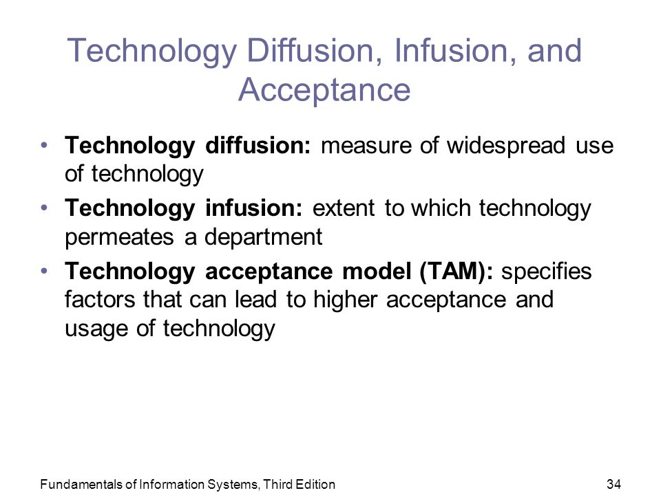 Fundamentals of Information Systems, Third Edition34 Technology Diffusion, Infusion, and Acceptance Technology diffusion: measure of widespread use of technology Technology infusion: extent to which technology permeates a department Technology acceptance model (TAM): specifies factors that can lead to higher acceptance and usage of technology