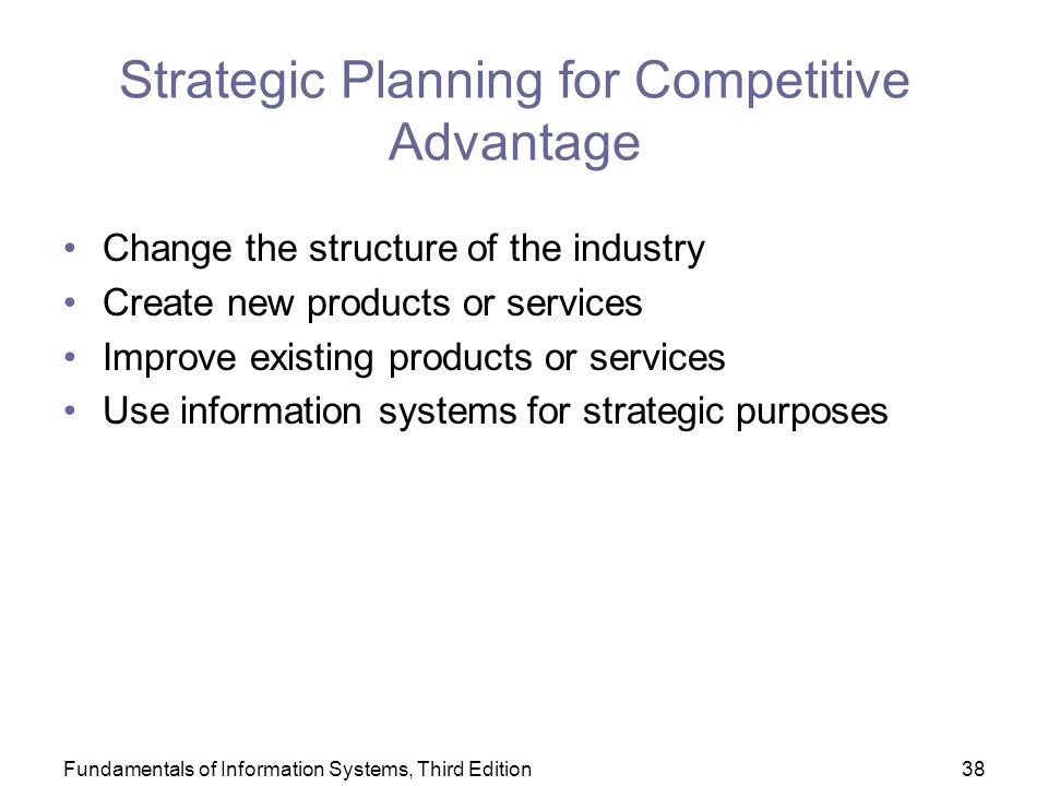 Fundamentals of Information Systems, Third Edition38 Strategic Planning for Competitive Advantage Change the structure of the industry Create new products or services Improve existing products or services Use information systems for strategic purposes