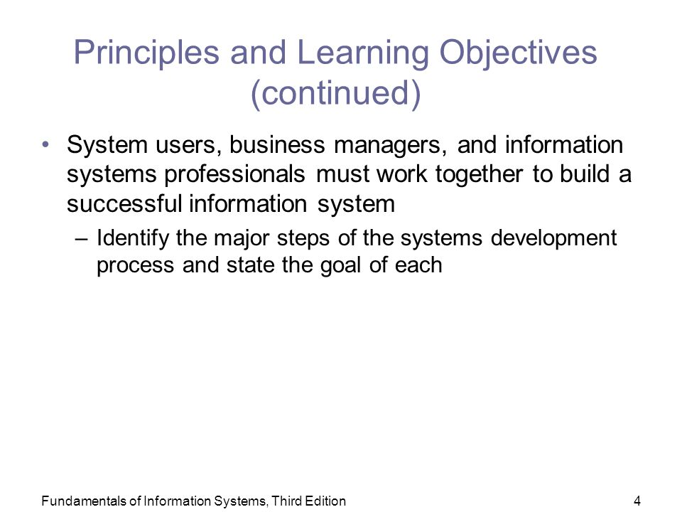 Fundamentals of Information Systems, Third Edition4 Principles and Learning Objectives (continued) System users, business managers, and information systems professionals must work together to build a successful information system –Identify the major steps of the systems development process and state the goal of each