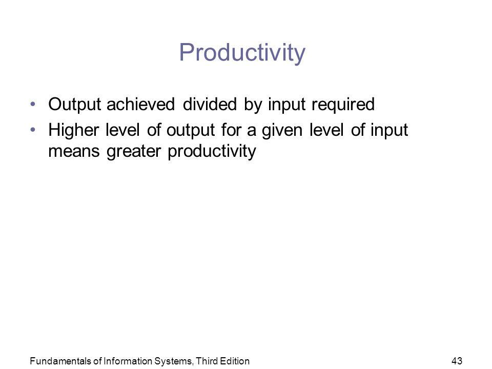 Fundamentals of Information Systems, Third Edition43 Productivity Output achieved divided by input required Higher level of output for a given level of input means greater productivity