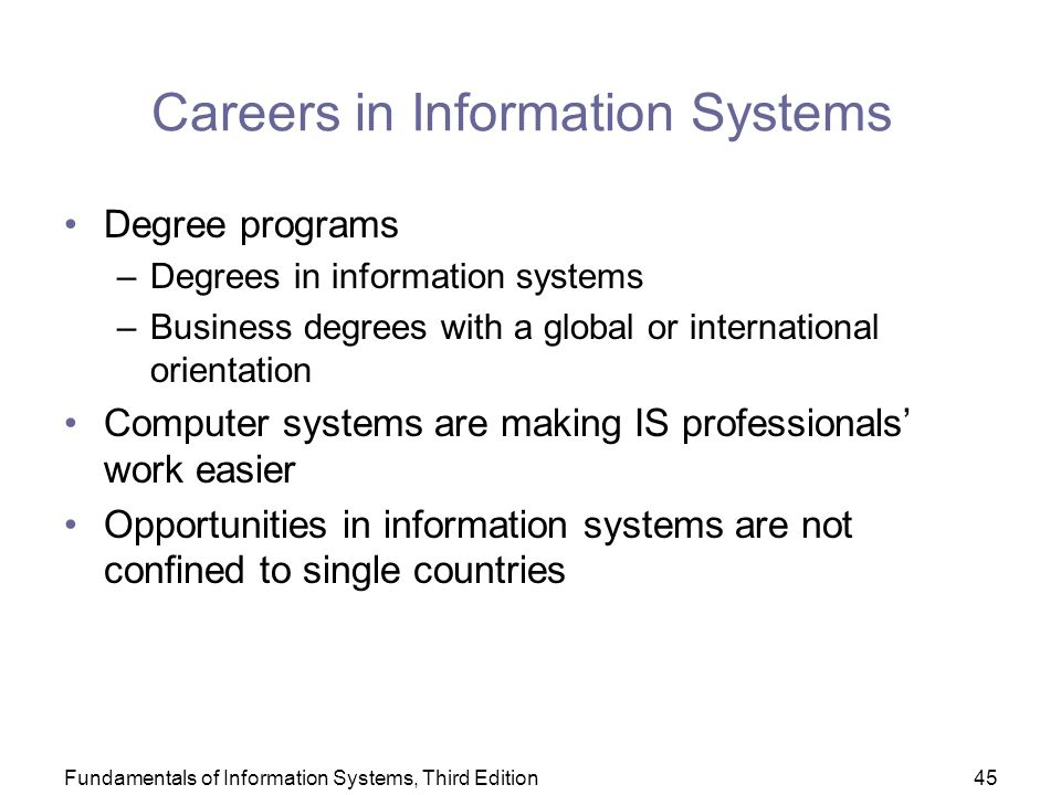 Fundamentals of Information Systems, Third Edition45 Careers in Information Systems Degree programs –Degrees in information systems –Business degrees with a global or international orientation Computer systems are making IS professionals' work easier Opportunities in information systems are not confined to single countries