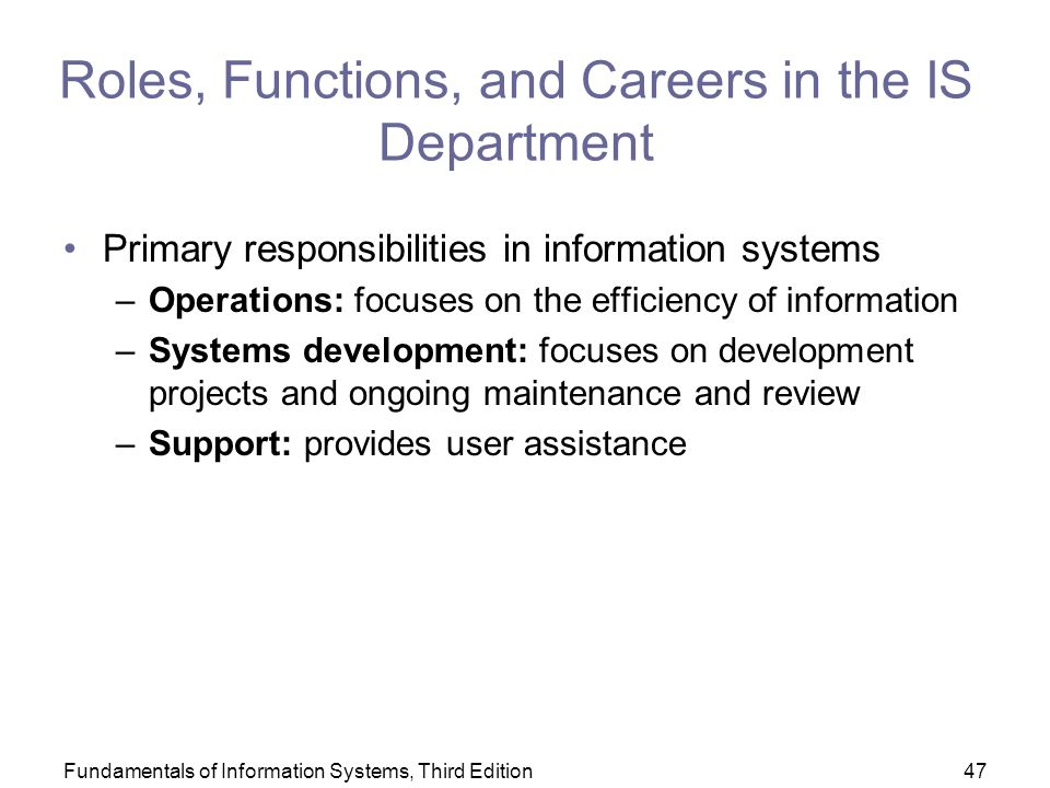 Fundamentals of Information Systems, Third Edition47 Roles, Functions, and Careers in the IS Department Primary responsibilities in information systems –Operations: focuses on the efficiency of information –Systems development: focuses on development projects and ongoing maintenance and review –Support: provides user assistance