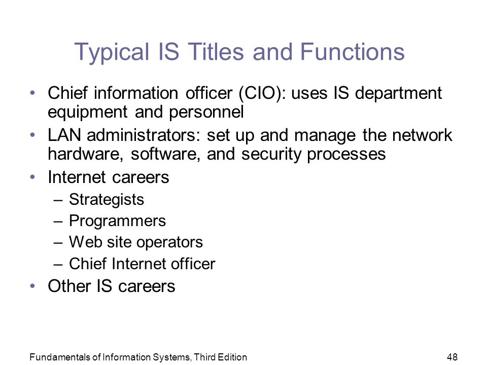 Fundamentals of Information Systems, Third Edition48 Typical IS Titles and Functions Chief information officer (CIO): uses IS department equipment and personnel LAN administrators: set up and manage the network hardware, software, and security processes Internet careers –Strategists –Programmers –Web site operators –Chief Internet officer Other IS careers