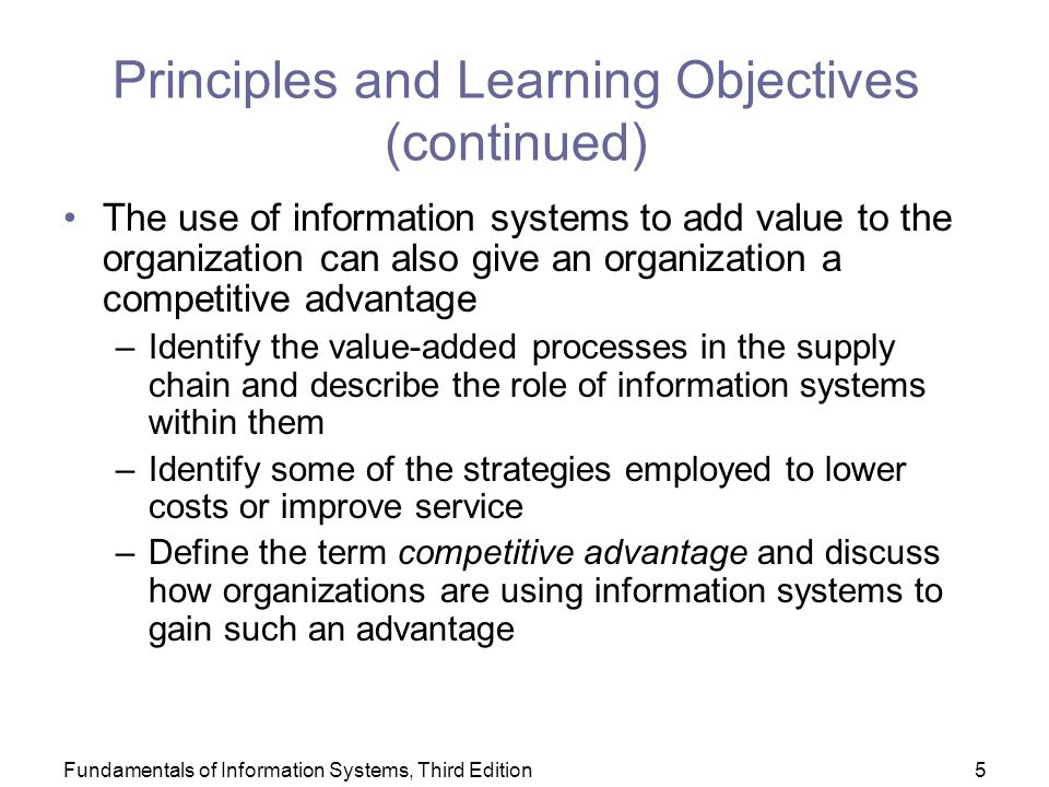 Fundamentals of Information Systems, Third Edition5 Principles and Learning Objectives (continued) The use of information systems to add value to the organization can also give an organization a competitive advantage –Identify the value-added processes in the supply chain and describe the role of information systems within them –Identify some of the strategies employed to lower costs or improve service –Define the term competitive advantage and discuss how organizations are using information systems to gain such an advantage
