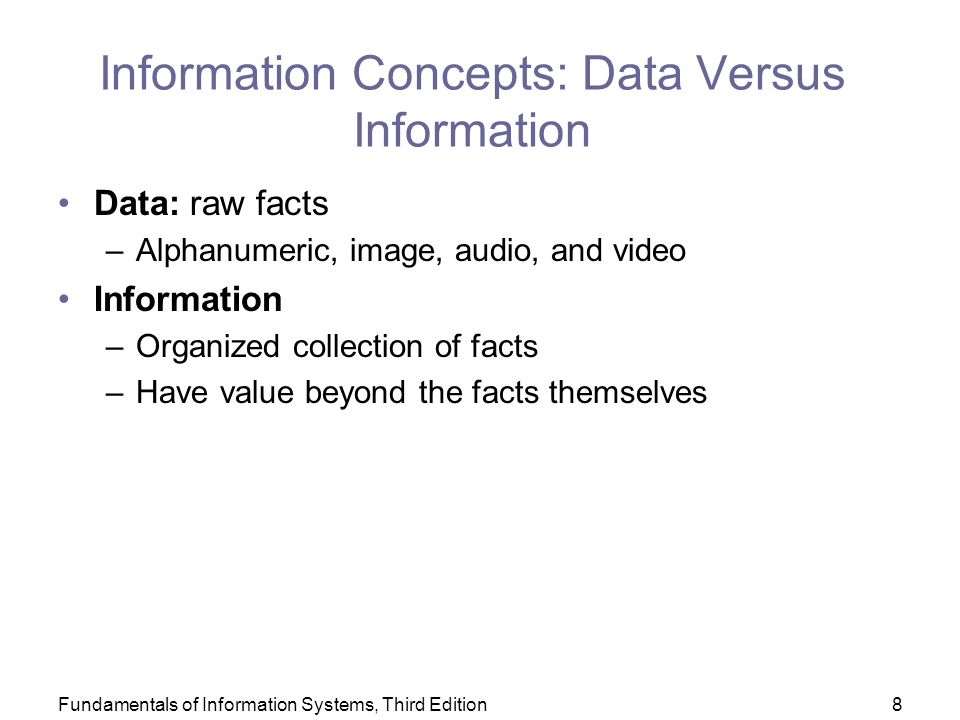 Fundamentals of Information Systems, Third Edition8 Information Concepts: Data Versus Information Data: raw facts –Alphanumeric, image, audio, and video Information –Organized collection of facts –Have value beyond the facts themselves