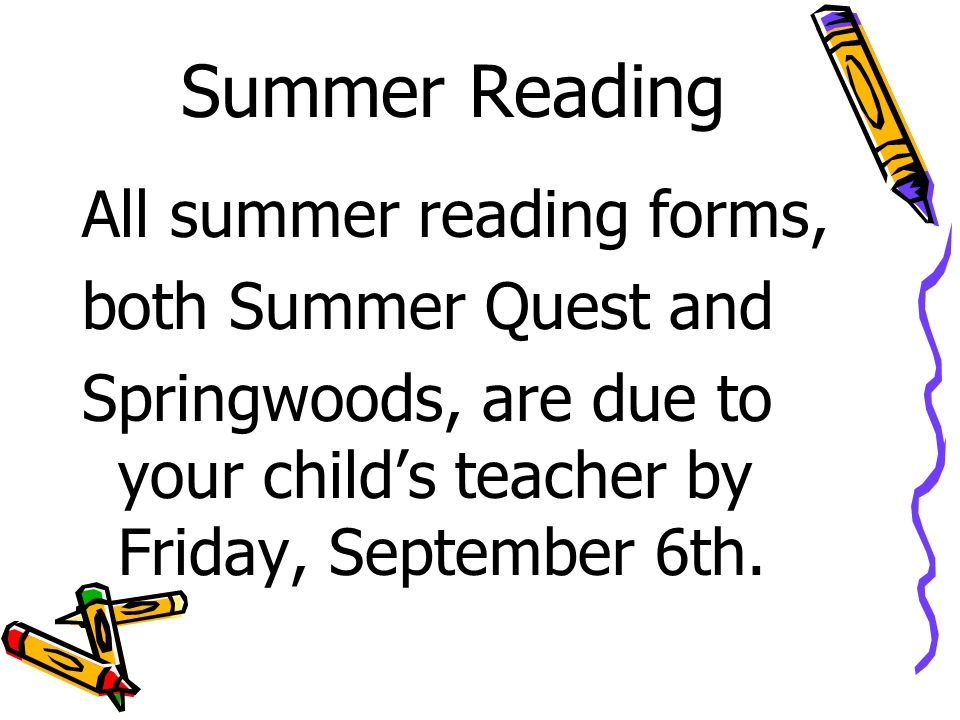Summer Reading All summer reading forms, both Summer Quest and Springwoods, are due to your child's teacher by Friday, September 6th.