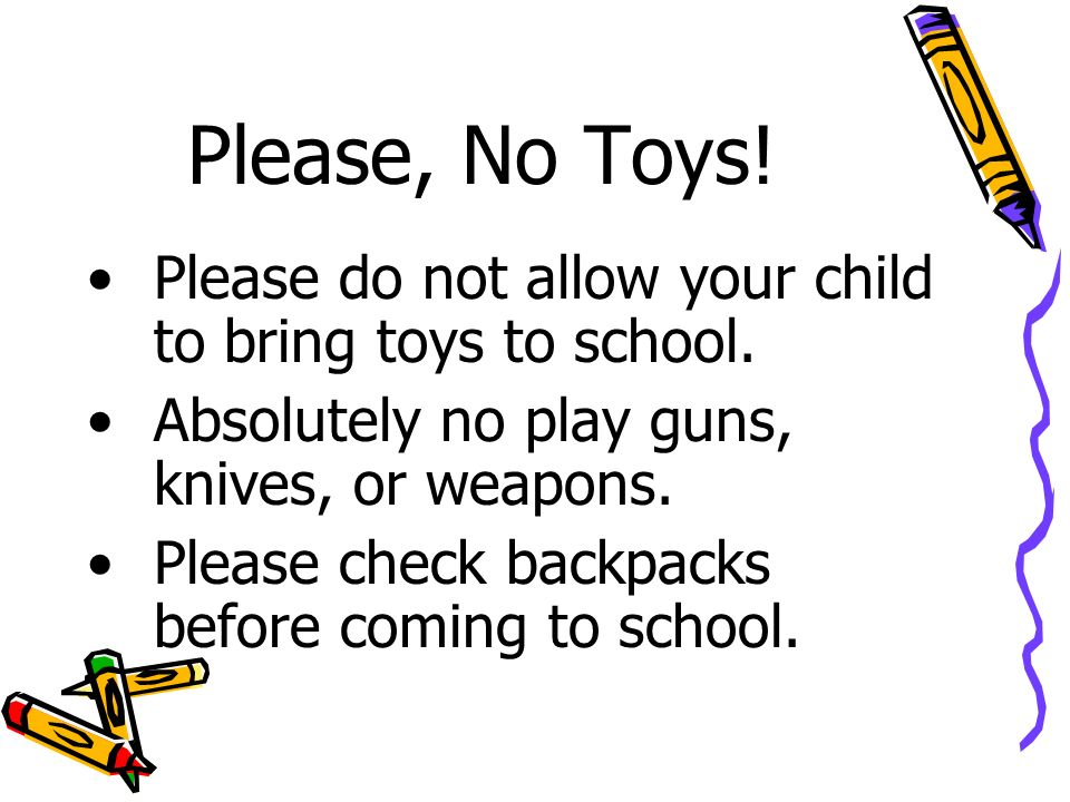 Please, No Toys. Please do not allow your child to bring toys to school.