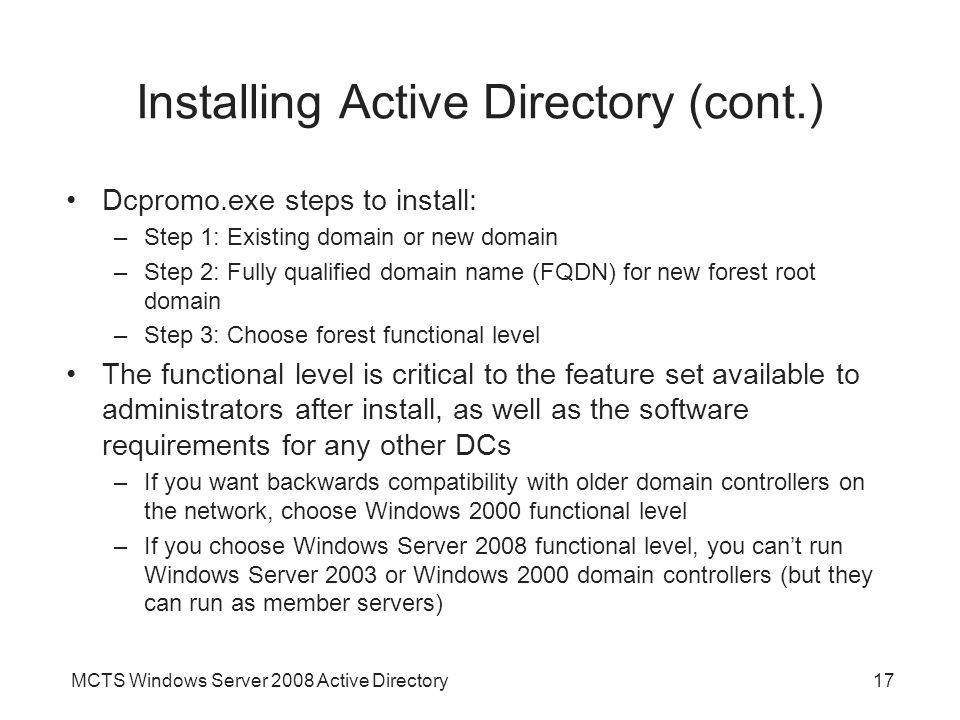 MCTS Windows Server 2008 Active Directory17 Installing Active Directory (cont.) Dcpromo.exe steps to install: –Step 1: Existing domain or new domain –Step 2: Fully qualified domain name (FQDN) for new forest root domain –Step 3: Choose forest functional level The functional level is critical to the feature set available to administrators after install, as well as the software requirements for any other DCs –If you want backwards compatibility with older domain controllers on the network, choose Windows 2000 functional level –If you choose Windows Server 2008 functional level, you can't run Windows Server 2003 or Windows 2000 domain controllers (but they can run as member servers)