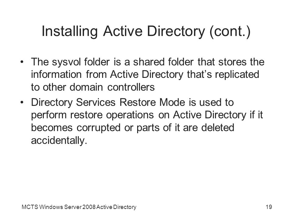 MCTS Windows Server 2008 Active Directory19 Installing Active Directory (cont.) The sysvol folder is a shared folder that stores the information from Active Directory that's replicated to other domain controllers Directory Services Restore Mode is used to perform restore operations on Active Directory if it becomes corrupted or parts of it are deleted accidentally.
