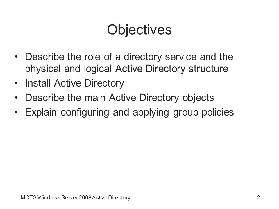 MCTS Windows Server 2008 Active Directory2 Objectives 2 Describe the role of a directory service and the physical and logical Active Directory structure Install Active Directory Describe the main Active Directory objects Explain configuring and applying group policies