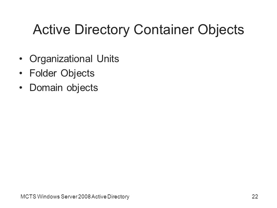 MCTS Windows Server 2008 Active Directory22 Active Directory Container Objects Organizational Units Folder Objects Domain objects