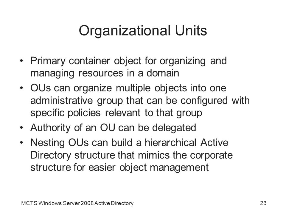 MCTS Windows Server 2008 Active Directory23 Organizational Units Primary container object for organizing and managing resources in a domain OUs can organize multiple objects into one administrative group that can be configured with specific policies relevant to that group Authority of an OU can be delegated Nesting OUs can build a hierarchical Active Directory structure that mimics the corporate structure for easier object management